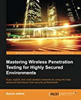 Mastering Wireless Penetration Testing for Highly-Secured Environments