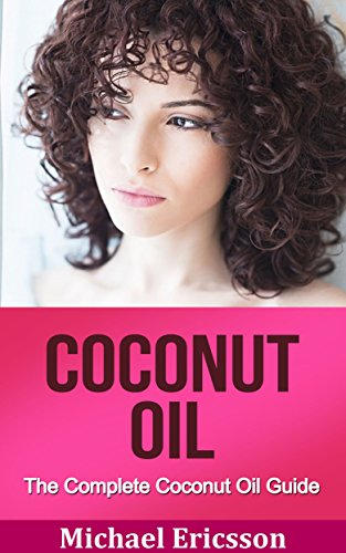 COCONUT OIL: The Complete Coconut Oil Guide: Coconut Oil Benefits, Coconut Oil Secrets And Coconut Oil Tips For Beautiful And Healthy Skin (Coconut Oil ... Coconut Oil Hacks, Coconut Oil Cures)