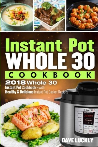 Instant Pot Whole 30 Cookbook: 2018 Whole 30 Instant Pot Cookbook - with Healthy & Delicious Instant Pot Cooker Recipes cover