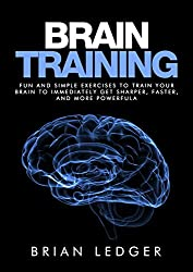 Brain Training: Fun and Simple Exercises to Train Your Brain to Immediately Get Sharper, Faster, and More Powerful (English Edition)