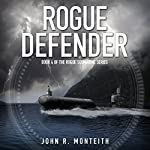 Rogue Defender: Rogue Submarine, Book 4 | John R. Monteith