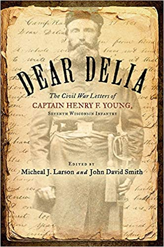 Dear Delia: The Civil War Letters of Captain Henry F. Young, Seventh Wisconsin Infantry: Amazon.es: Henry Young, Micheal Larson, John David Smith: Libros en ...
