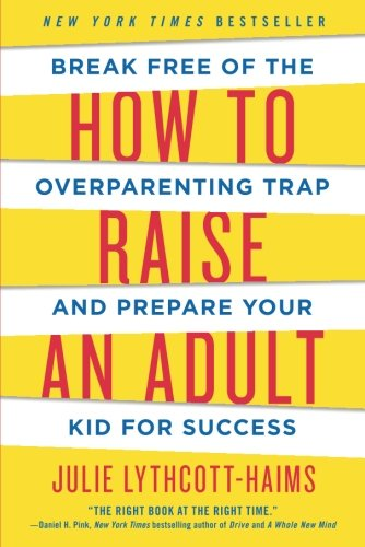 How to Raise an Adult: Break Free of the Overparenting Trap and Prepare Your Kid for Success (Parenting Adult Kids)