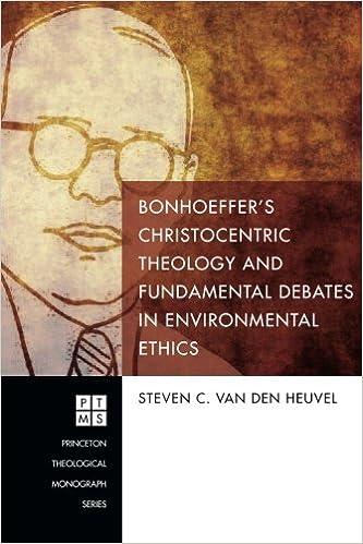 Bonhoefferrsquos Christocentric Theology and Fundamental Debates in Environmental Ethics Princeton Theological Monograph Series Book 217