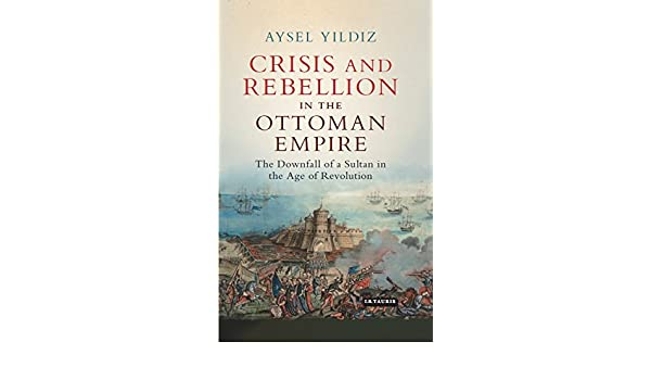 Crisis and rebellion in the ottoman empire the downfall of a sultan crisis and rebellion in the ottoman empire the downfall of a sultan in the age of revolution library of ottoman studies kindle edition by aysel yldz fandeluxe Choice Image