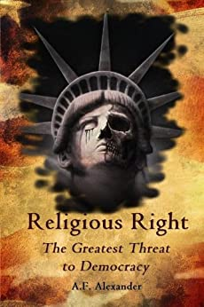 Religious Right: The Greatest Threat to Democracy by [Alexander, A.F.]