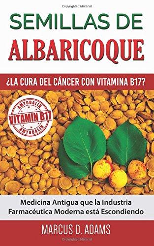 Semillas de Albaricoque - ¿La Cura del Cancer con Vitamina B17?: Medicina Antigua que la Industria Farmaceutica Moderna esta Escondiendo (Spanish Edition) [Marcus D. Adams] (Tapa Blanda)