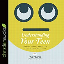 Understanding Your Teen: Shaping Their Character, Facing Their Realities Audiobook by Jim Burns Narrated by Arthur Morey