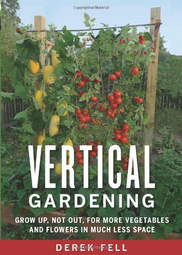 Vertical Gardening: Grow Up, Not Out, for More Vegetables and Flowers in Much Less Space