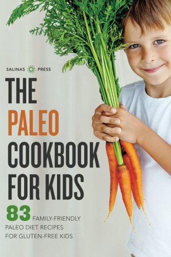 Paleo Cookbook for Kids: 83 Family-Friendly Paleo Diet Recipes for Gluten-Free Kids by Salinas Press