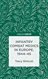 Infantry Combat Medics in Europe, 1944-45, Tracy Shilcutt, 1137347686