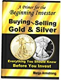 Buying and Selling Gold & Silver: A Primer for the Beginning Investor: Everything You Should Know Before You Invest