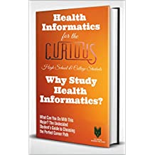 Health Informatics for the Curious: Why Study Health Informatics? (The Undecided Student's Guide to Choosing the Perfect University Major & Career Path) (English Edition)