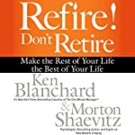 Refire! Don't Retire: Make the Rest of Your Life the Best of Your Life | Ken Blanchard,Morton Shaevitz
