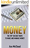 Money: The Top 100 Best Ways To Make And Manage Money (Money Making Ideas Secrets & Strategies for Personal Finance Wealth Building)