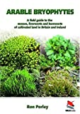 Arable Bryophytes : A Field Guide to the Mosses, Liverworts and Hornworts of Cultivated Land in Britain and Ireland, Porley, Ron, 1903657210