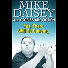 All Stories Are Fiction: Yes, There Will Be Dancing Performance by Mike Daisey Narrated by Mike Daisey