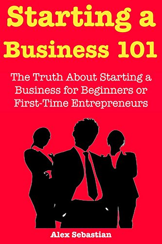 Start a Business 101 (How to Start a StartUp): The Truth About Starting a Business for Beginners or First-Time Entrepreneurs