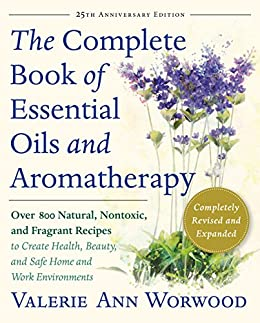 The Complete Book of Essential Oils and Aromatherapy, Revised and Expanded: Over 800 Natural, Nontoxic, and Fragrant Recipes to Create Health, Beauty, and Safe Home and Work Environments by [Worwood, Valerie Ann]