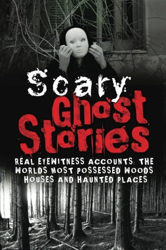 Scary Ghost Stories: REAL Eyewitness Accounts: The Worlds Most Possessed Woods, Houses And Haunted Places (True Ghost Stories And Hauntings, True Horror Stories, Bizarre True Stories) (Volume 1) (Scariest Real Haunted House In The World)