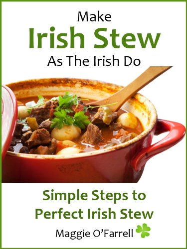 MAKE IRISH STEW AS THE IRISH DO - Simple StepsTo Perfect Irish Stew Every Time by Maggie  O'Farrell