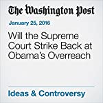 Will the Supreme Court Strike Back at Obama's Overreach | George F Will