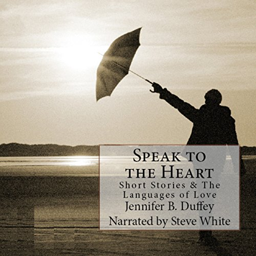 Speak to the Heart: Short Stories & the Languages of Love by Jennifer B Duffey