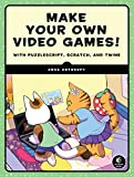 Make Your Own Video Games!: With PuzzleScript, Scratch, and Twine