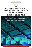 Coding with XML for Efficiencies in Cataloging and Metadata: Practical Applications of XSD, XSLT, and XQuery (An ALCTS Monograph)