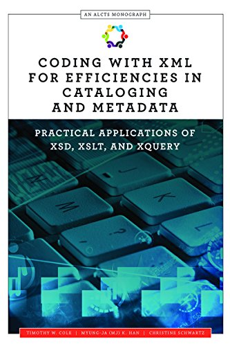 Coding with XML for Efficiencies in Cataloging and Metadata: Practical Applications of XSD, XSLT, and XQuery (An ALCTS Monograph) by American Library Association