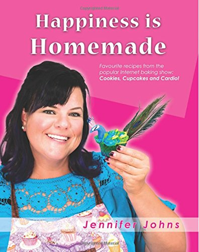 Happiness is Homemade: Favourite recipes from the popular Internet baking show: Cookies, Cupcakes and Cardio!