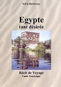 Egypte tant désirée - Récit de voyage - Guide touristique par Sylvie Barbaroux