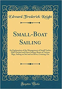 Book Small-Boat Sailing: An Explanation of the Management of Small Yachts, Half-Decked and Open Sailing-Boats of Various Rigs, Sailing on Sea and on River, Cruising, Etc (Classic Reprint)