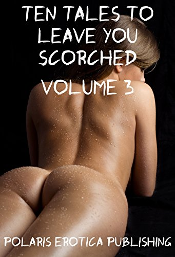 Ten Tales to Leave You Scorched Volume 3: Ten Explicit Erotica Stories