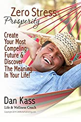 Zero Stress Prosperity: Create Your Most Compelling Future By Discovering The Meaning In Your Life! (Zero Stress Coaching Series Book 4)