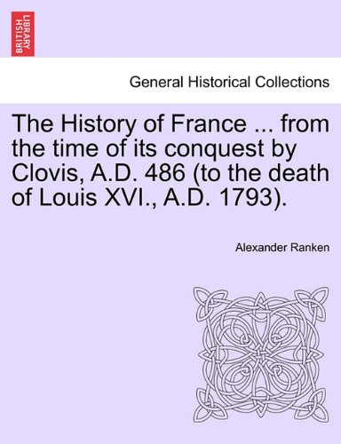 The History of France ... from the time of its conquest by Clovis, A.D. 486 (to the death of Louis XVI., A.D. 1793). Volume the First. pdf