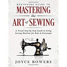 Beginners Guide to Mastering the Art of Sewing: A Visual Step By Step Guide to Using Sewing Machine for Kids & Grownups