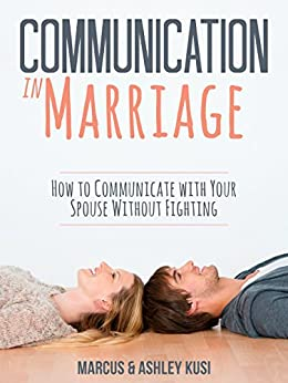 Communication in Marriage: How to Communicate with Your Spouse Without Fighting by [Kusi, Marcus, Kusi, Ashley]