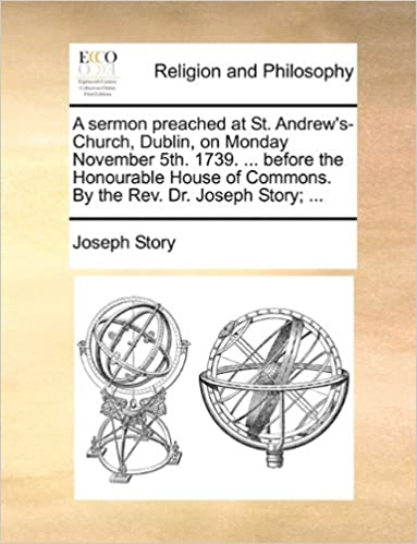 Book A sermon preached at St. Andrew's-Church, Dublin, on Monday November 5th. 1739. ... before the Honourable House of Commons. By the Rev. Dr. Joseph Story: ...