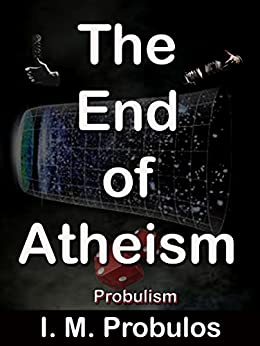 The End of Atheism: Probulism by [Probulos, I. M.]
