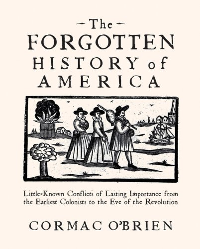The Forgotten History of America: Little Known Conflicts of Lasting Importance from the Earliest Colonists to the Eve of