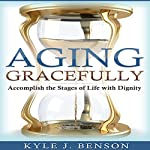Aging Gracefully: Accomplish the Stages of Life with Dignity | Kyle J. Benson