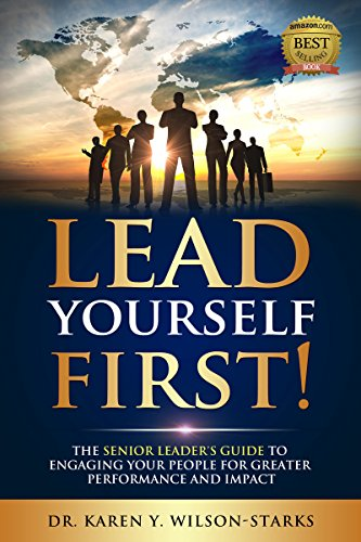 Lead Yourself First!: The Senior Leader's Guide to Engaging Your People for Greater Performance and Impact
