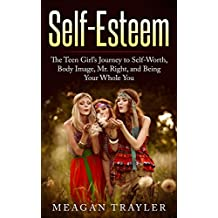 Self-Esteem: The Teen Girl's Journey to Self-Worth, Body Image, Mr. Right, and Being Your Whole You (Your Whole You Series Book 1)