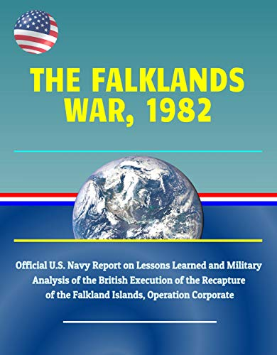 (The Falklands War, 1982: Official U.S. Navy Report on Lessons Learned and Military Analysis of the British Execution of the Recapture of the Falkland Islands, Operation Corporate )