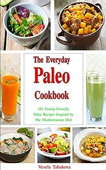The Everyday Paleo Cookbook: 101 Family-Friendly Paleo Recipes Inspired by The Mediterranean Diet (Free Bonus Gift) (Paleo, Paleo Cookbook, Peleo Recipes) by [Tabakova, Vesela]