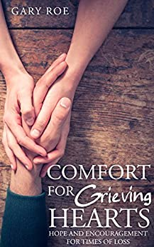 Comfort for Grieving Hearts: Hope and Encouragement for Times of Loss by [Roe, Gary]
