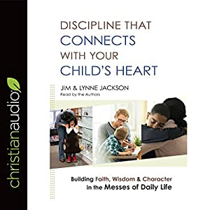Discipline That Connects with Your Child's Heart Audiobook