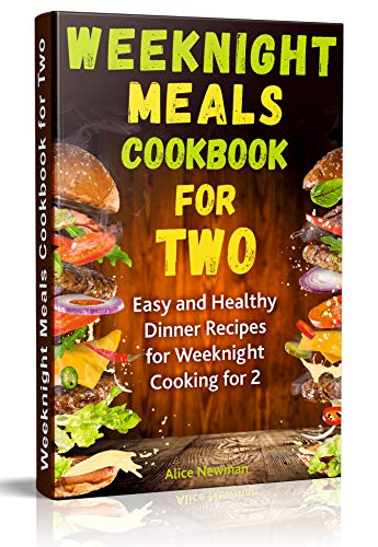 Weeknight Meals Cookbook for Two: Easy and Healthy Dinner Recipes for Weeknight Cooking for Two (simple delicious meals, weeknight recipes for two, healthy ... with meat, cookbooks for two people) by Alice Newman