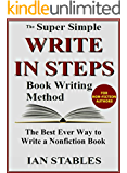 WRITE IN STEPS: The Super Simple Book Writing Method - The Best Ever Way to Write a Nonfiction Book (How to Write a Book and Sell It Series 2)